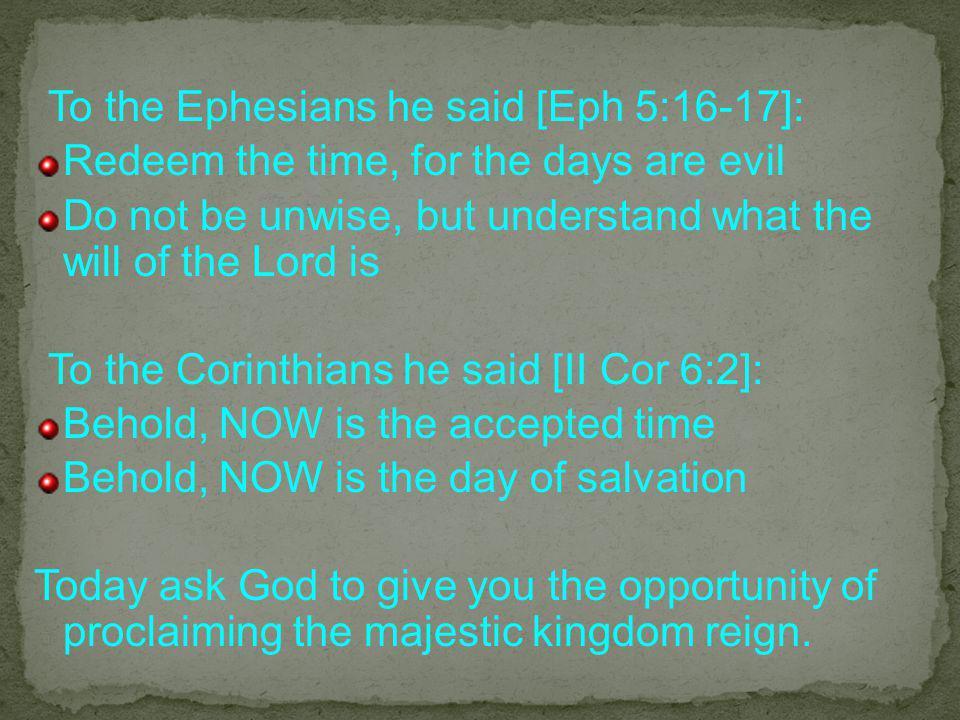To the Ephesians he said [Eph 5:16-17]: